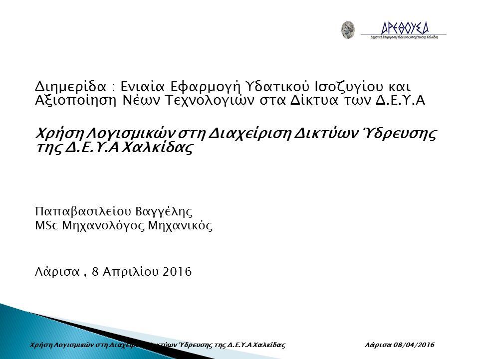 Διημερίδα : Ενιαία Εφαρμογή Υδατικού Ισοζυγίου και Αξιοποίηση Νέων Τεχνολογιών στα Δίκτυα των Δ.Ε.Υ.Α Χρήση Λογισμικών στη Διαχείριση Δικτύων Ύδρευσης της Δ.Ε.Υ.Α Χαλκίδας Παπαβασιλείου Βαγγέλης MSc Μηχανολόγος Μηχανικός Λάρισα, 8 Απριλίου 2016 Χρήση Λογισμικών στη Διαχείριση Δικτύων Ύδρευσης της Δ.Ε.Υ.Α Χαλκίδας Λάρισα 08/04/2016