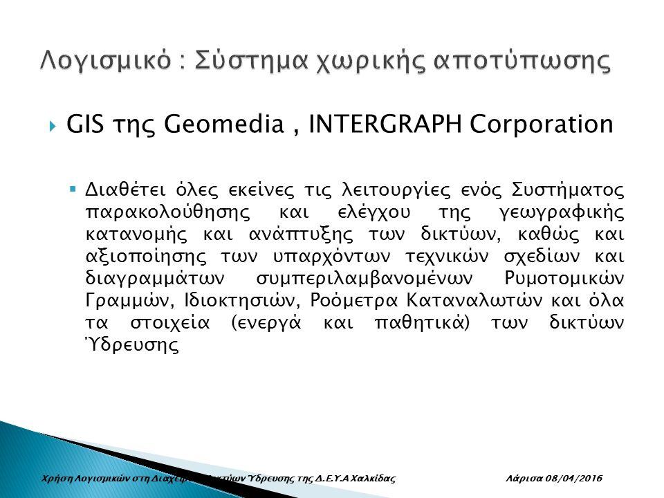  GIS της Geomedia, INTERGRAPH Corporation  Διαθέτει όλες εκείνες τις λειτουργίες ενός Συστήματος παρακολούθησης και ελέγχου της γεωγραφικής κατανομής και ανάπτυξης των δικτύων, καθώς και αξιοποίησης των υπαρχόντων τεχνικών σχεδίων και διαγραμμάτων συμπεριλαμβανομένων Ρυμοτομικών Γραμμών, Ιδιοκτησιών, Ροόμετρα Καταναλωτών και όλα τα στοιχεία (ενεργά και παθητικά) των δικτύων Ύδρευσης Χρήση Λογισμικών στη Διαχείριση Δικτύων Ύδρευσης της Δ.Ε.Υ.Α Χαλκίδας Λάρισα 08/04/2016