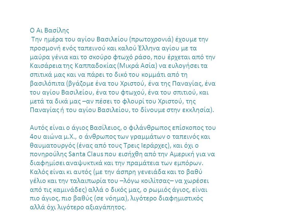 Ο Αι Βασίλης Την ημέρα του αγίου Βασιλείου (πρωτοχρονιά) έχουμε την προσμονή ενός ταπεινού και καλού Έλληνα αγίου με τα μαύρα γένια και το σκούρο φτωχό ράσο, που έρχεται από την Καισάρεια της Καππαδοκίας (Μικρά Ασία) να ευλογήσει τα σπιτικά μας και να πάρει το δικό του κομμάτι από τη βασιλόπιτα (βγάζομε ένα του Χριστού, ένα της Παναγίας, ένα του αγίου Βασιλείου, ένα του φτωχού, ένα του σπιτιού, και μετά τα δικά μας –αν πέσει το φλουρί του Χριστού, της Παναγίας ή του αγίου Βασιλείου, το δίνουμε στην εκκλησία).