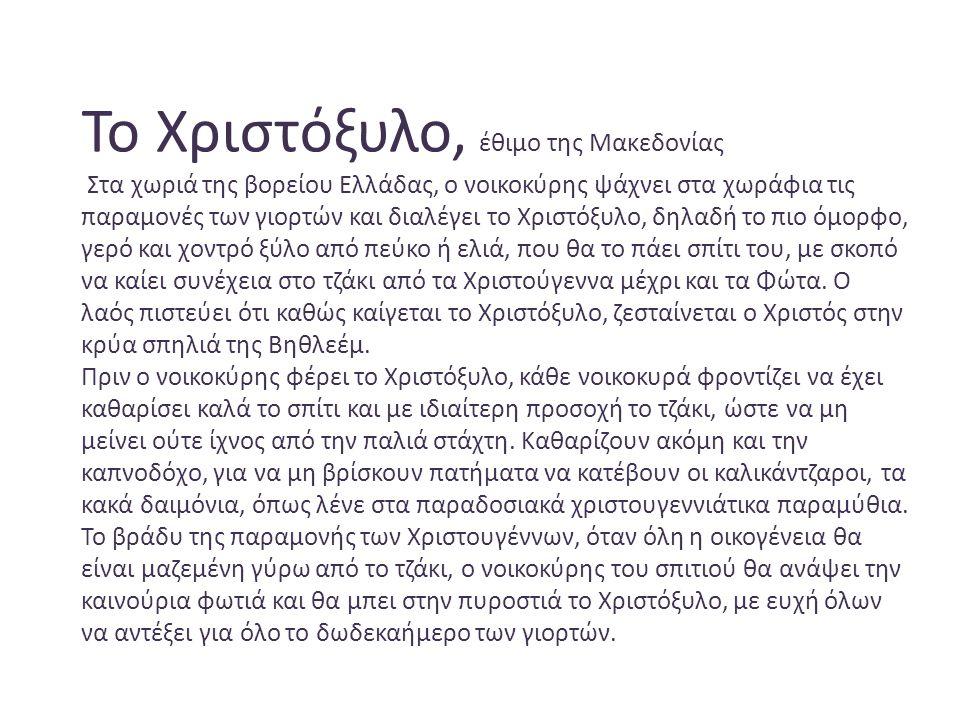 Το Χριστόξυλο, έθιμο της Μακεδονίας Στα χωριά της βορείου Ελλάδας, ο νοικοκύρης ψάχνει στα χωράφια τις παραμονές των γιορτών και διαλέγει το Χριστόξυλο, δηλαδή το πιο όμορφο, γερό και χοντρό ξύλο από πεύκο ή ελιά, που θα το πάει σπίτι του, με σκοπό να καίει συνέχεια στο τζάκι από τα Χριστούγεννα μέχρι και τα Φώτα.