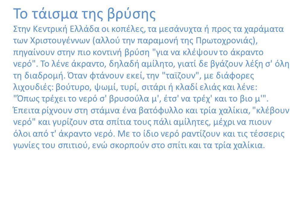 Το τάισμα της βρύσης Στην Κεντρική Ελλάδα οι κοπέλες, τα μεσάνυχτα ή προς τα χαράματα των Χριστουγέννων (αλλού την παραμονή της Πρωτοχρονιάς), πηγαίνουν στην πιο κοντινή βρύση για να κλέψουν το άκραντο νερό .