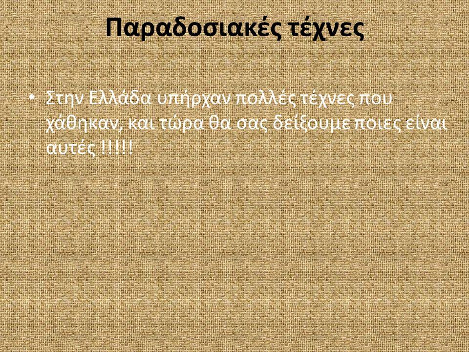 Παραδοσιακές τέχνες Στην Ελλάδα υπήρχαν πολλές τέχνες που χάθηκαν, και τώρα θα σας δείξουμε ποιες είναι αυτές !!!!!