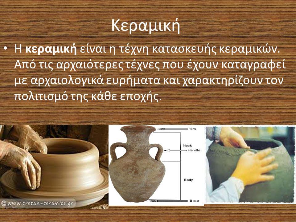 Κεραμική Η κεραμική είναι η τέχνη κατασκευής κεραμικών. Από τις αρχαιότερες τέχνες που έχουν καταγραφεί με αρχαιολογικά ευρήματα και χαρακτηρίζουν τον