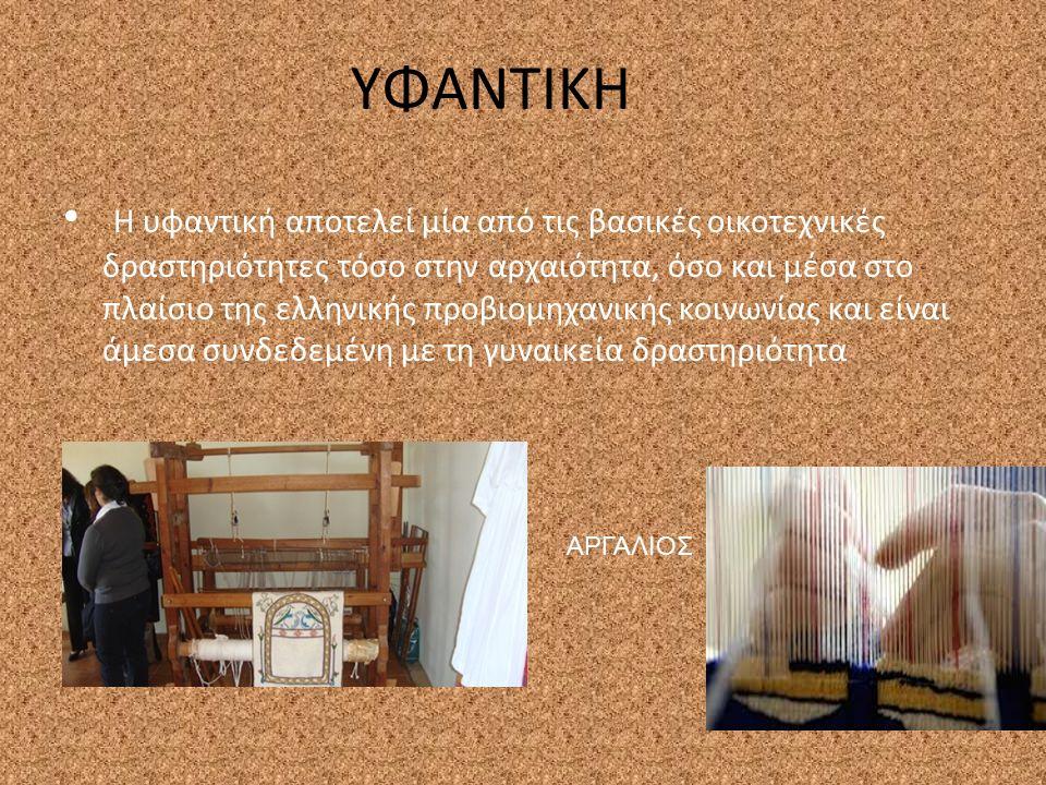 ΥΦΑΝΤΙΚΗ Η υφαντική αποτελεί μία από τις βασικές οικοτεχνικές δραστηριότητες τόσο στην αρχαιότητα, όσο και μέσα στο πλαίσιο της ελληνικής προβιομηχανικής κοινωνίας και είναι άμεσα συνδεδεμένη με τη γυναικεία δραστηριότητα ΑΡΓΑΛΙΟΣ