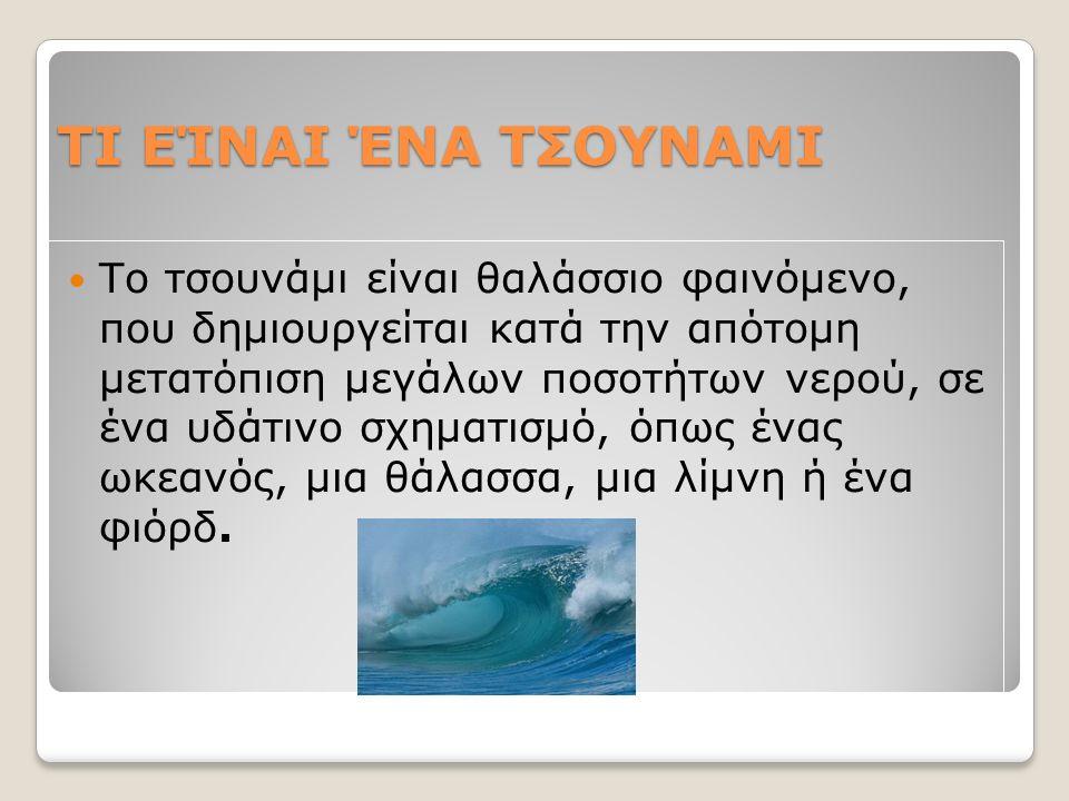 ΤΙ ΕΊΝΑΙ ΈΝΑ ΤΣΟΥΝΑΜΙ Το τσουνάμι είναι θαλάσσιο φαινόμενο, που δημιουργείται κατά την απότομη μετατόπιση μεγάλων ποσοτήτων νερού, σε ένα υδάτινο σχηματισμό, όπως ένας ωκεανός, μια θάλασσα, μια λίμνη ή ένα φιόρδ.