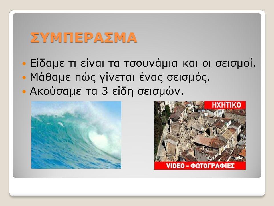 ΣΥΜΠΕΡΑΣΜΑ Είδαμε τι είναι τα τσουνάμια και οι σεισμοί.