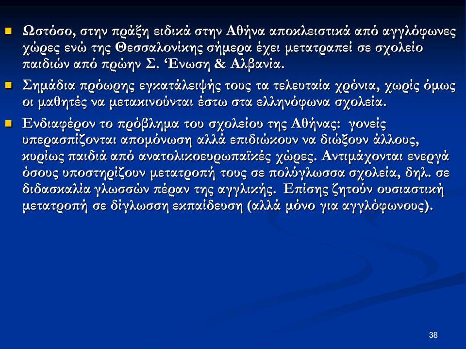 38 Ωστόσο, στην πράξη ειδικά στην Αθήνα αποκλειστικά από αγγλόφωνες χώρες ενώ της Θεσσαλονίκης σήμερα έχει μετατραπεί σε σχολείο παιδιών από πρώην Σ.