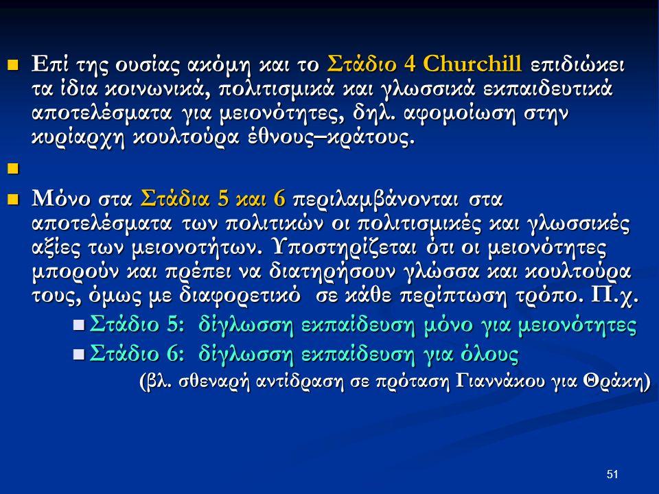 51 Επί της ουσίας ακόμη και το Στάδιο 4 Churchill επιδιώκει τα ίδια κοινωνικά, πολιτισμικά και γλωσσικά εκπαιδευτικά αποτελέσματα για μειονότητες, δηλ.