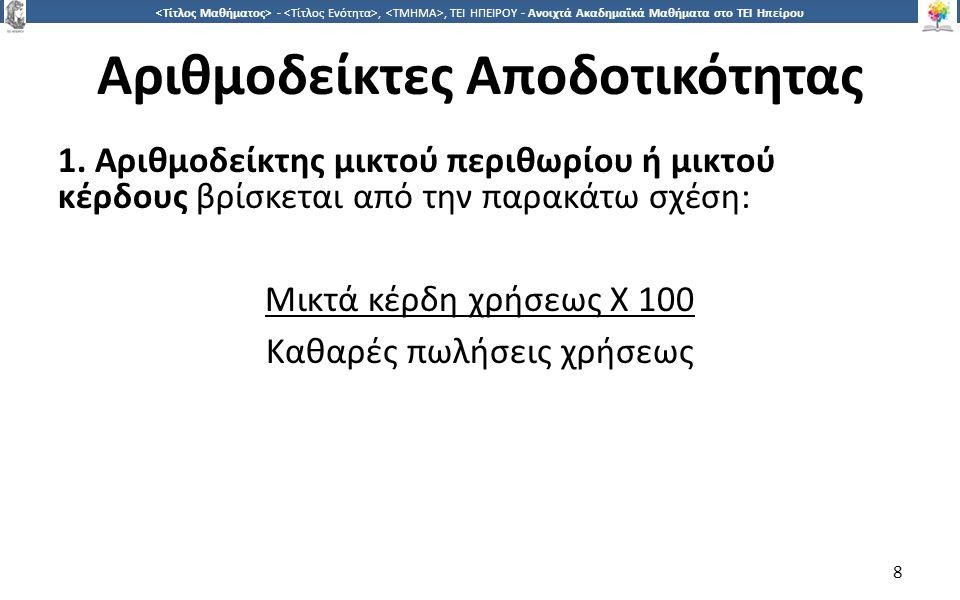 8 -,, ΤΕΙ ΗΠΕΙΡΟΥ - Ανοιχτά Ακαδημαϊκά Μαθήματα στο ΤΕΙ Ηπείρου Αριθμοδείκτες Αποδοτικότητας 1. Αριθμοδείκτης μικτού περιθωρίου ή μικτού κέρδους βρίσκ