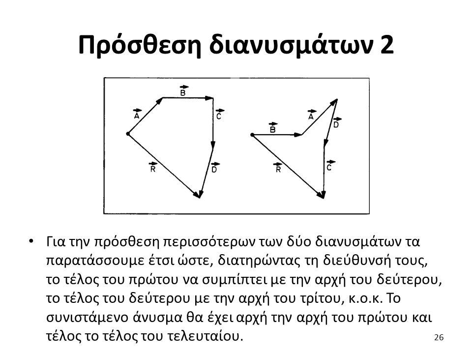 Πρόσθεση διανυσμάτων 2 Για την πρόσθεση περισσότερων των δύο διανυσμάτων τα παρατάσσουμε έτσι ώστε, διατηρώντας τη διεύθυνσή τους, το τέλος του πρώτου να συμπίπτει με την αρχή του δεύτερου, το τέλος του δεύτερου με την αρχή του τρίτου, κ.ο.κ.