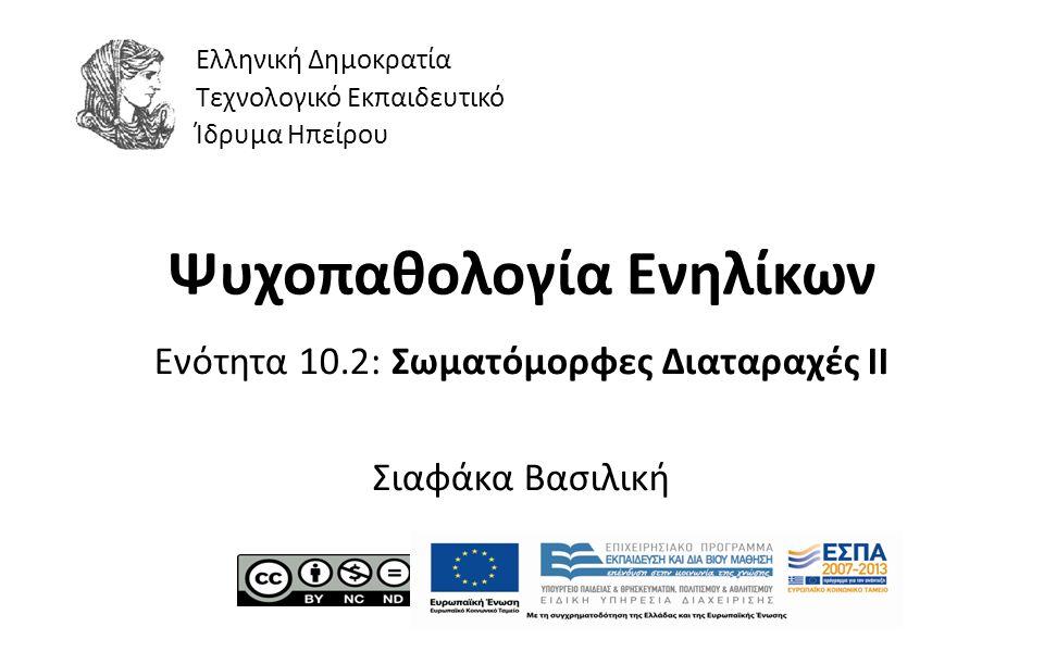 1 Ψυχοπαθολογία Ενηλίκων Ενότητα 10.2: Σωματόμορφες Διαταραχές II Σιαφάκα Βασιλική Ελληνική Δημοκρατία Τεχνολογικό Εκπαιδευτικό Ίδρυμα Ηπείρου