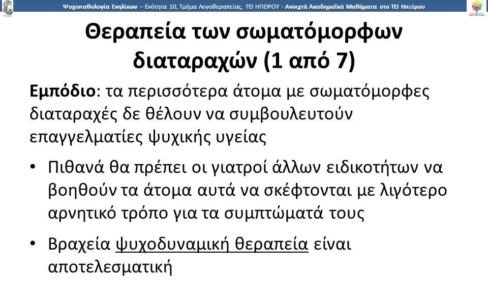 1515 Ψυχοπαθολογία Ενηλίκων – Ενότητα 10, Τμήμα Λογοθεραπείας, ΤΕΙ ΗΠΕΙΡΟΥ - Ανοιχτά Ακαδημαϊκά Μαθήματα στο ΤΕΙ Ηπείρου Θεραπεία των σωματόμορφων διαταραχών (1 από 7) Εμπόδιο: τα περισσότερα άτομα με σωματόμορφες διαταραχές δε θέλουν να συμβουλευτούν επαγγελματίες ψυχικής υγείας Πιθανά θα πρέπει οι γιατροί άλλων ειδικοτήτων να βοηθούν τα άτομα αυτά να σκέφτονται με λιγότερο αρνητικό τρόπο για τα συμπτώματά τους Βραχεία ψυχοδυναμική θεραπεία είναι αποτελεσματική