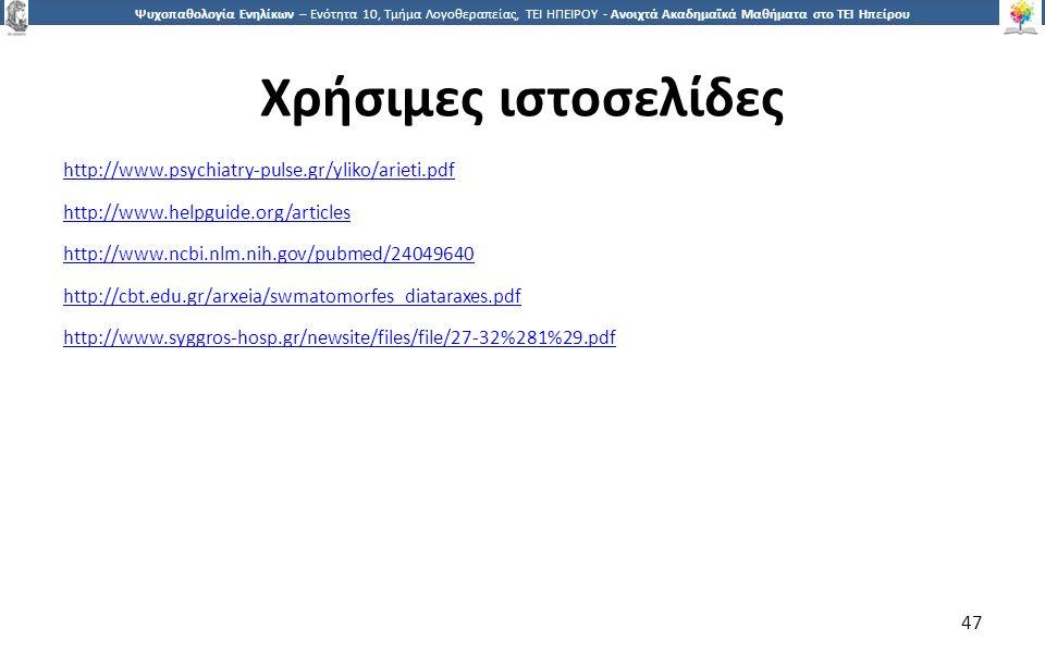 4747 Ψυχοπαθολογία Ενηλίκων – Ενότητα 10, Τμήμα Λογοθεραπείας, ΤΕΙ ΗΠΕΙΡΟΥ - Ανοιχτά Ακαδημαϊκά Μαθήματα στο ΤΕΙ Ηπείρου Χρήσιμες ιστοσελίδες http://www.psychiatry-pulse.gr/yliko/arieti.pdf http://www.helpguide.org/articles http://www.ncbi.nlm.nih.gov/pubmed/24049640 http://cbt.edu.gr/arxeia/swmatomorfes_diataraxes.pdf http://www.syggros-hosp.gr/newsite/files/file/27-32%281%29.pdf 47