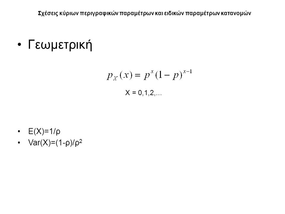 Γεωμετρική Σχέσεις κύριων περιγραφικών παραμέτρων και ειδικών παραμέτρων κατανομών Ε(Χ)=1/ρ Var(Χ)=(1-ρ)/ρ 2 X = 0,1,2,...