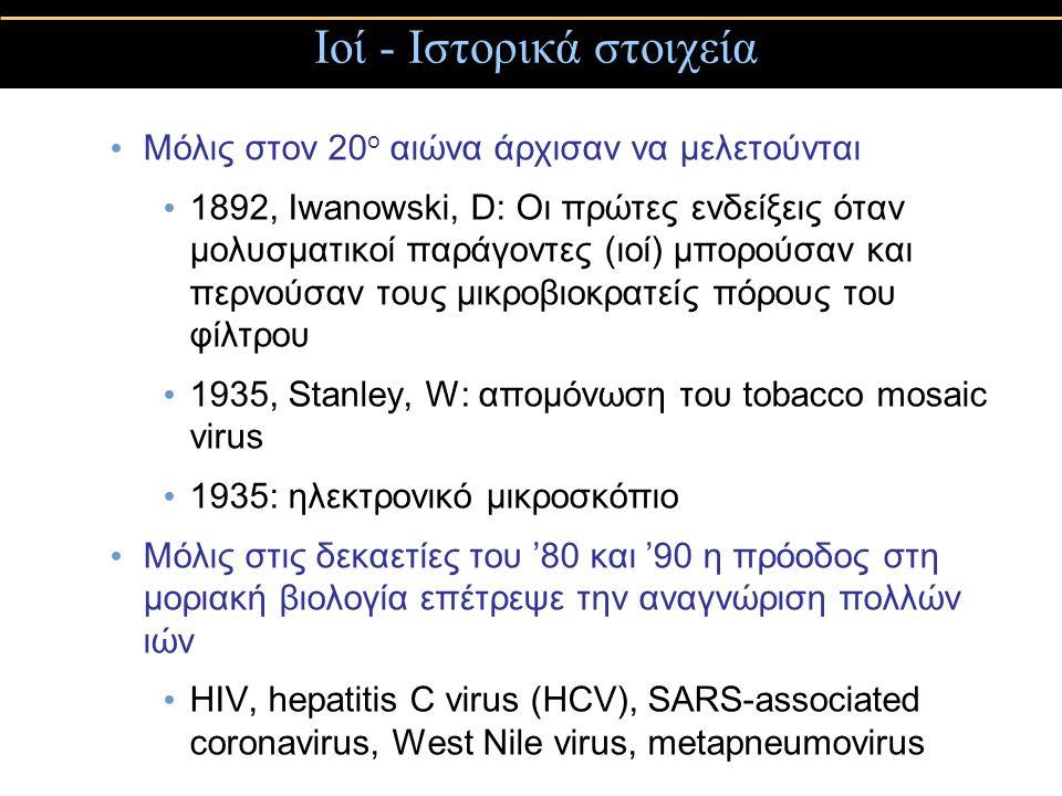 Μόλις στον 20 ο αιώνα άρχισαν να μελετούνται 1892, Iwanowski, D: Οι πρώτες ενδείξεις όταν μολυσματικοί παράγοντες (ιοί) μπορούσαν και περνούσαν τους μικροβιοκρατείς πόρους του φίλτρου 1935, Stanley, W: απομόνωση του tobacco mosaic virus 1935: ηλεκτρονικό μικροσκόπιο Μόλις στις δεκαετίες του '80 και '90 η πρόοδος στη μοριακή βιολογία επέτρεψε την αναγνώριση πολλών ιών HIV, hepatitis C virus (HCV), SARS-associated coronavirus, West Nile virus, metapneumovirus Ιοί - Ιστορικά στοιχεία