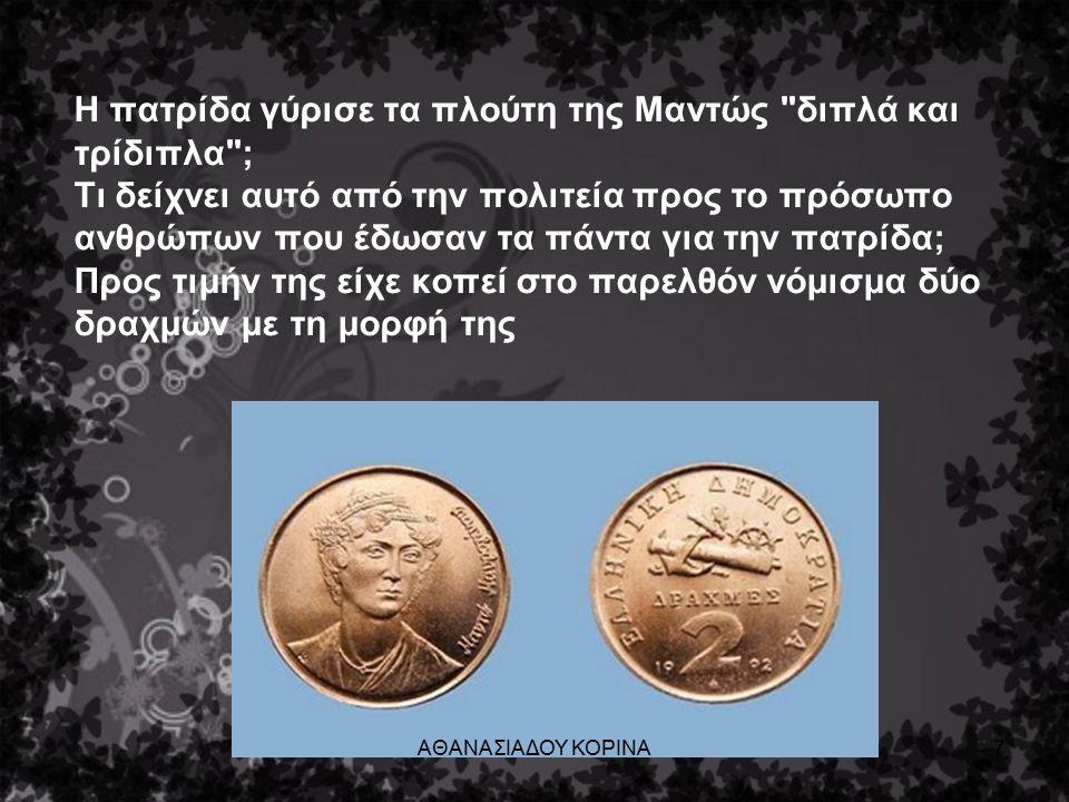 Η πατρίδα γύρισε τα πλούτη της Μαντώς διπλά και τρίδιπλα ; Τι δείχνει αυτό από την πολιτεία προς το πρόσωπο ανθρώπων που έδωσαν τα πάντα για την πατρίδα; Προς τιμήν της είχε κοπεί στο παρελθόν νόμισμα δύο δραχμών με τη μορφή της ΑΘΑΝΑΣΙΑΔΟΥ ΚΟΡΙΝΑ7