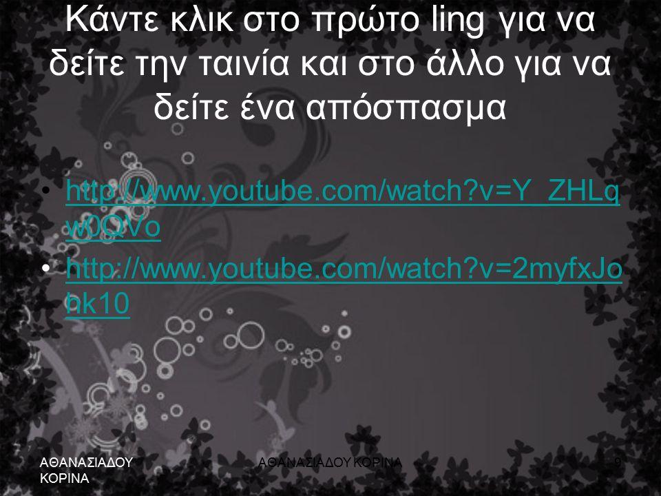 Κάντε κλικ στο πρώτο ling για να δείτε την ταινία και στο άλλο για να δείτε ένα απόσπασμα http://www.youtube.com/watch v=Y_ZHLq w0QVohttp://www.youtube.com/watch v=Y_ZHLq w0QVo http://www.youtube.com/watch v=2myfxJo hk10http://www.youtube.com/watch v=2myfxJo hk10 ΑΘΑΝΑΣΙΑΔΟΥ ΚΟΡΙΝΑ 9