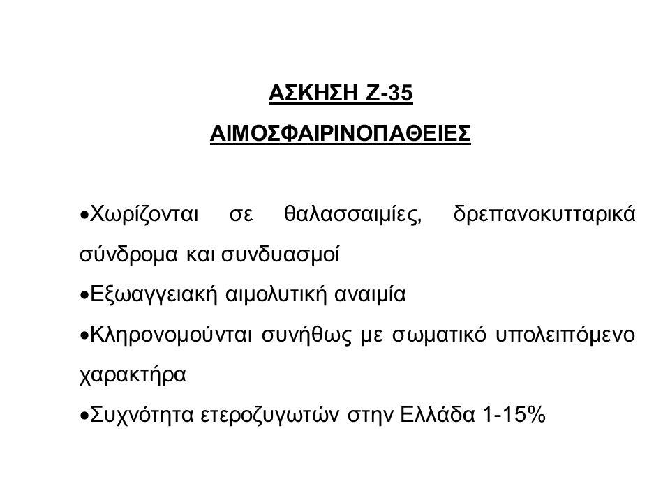 ΑΣΚΗΣΗ Ζ-35 ΑΙΜΟΣΦΑΙΡΙΝΟΠΑΘΕΙΕΣ  Xωρίζονται σε θαλασσαιμίες, δρεπανοκυτταρικά σύνδρομα και συνδυασμοί  Εξωαγγειακή αιμολυτική αναιμία  Κληρονομούνται συνήθως με σωματικό υπολειπόμενο χαρακτήρα  Συχνότητα ετεροζυγωτών στην Ελλάδα 1-15%