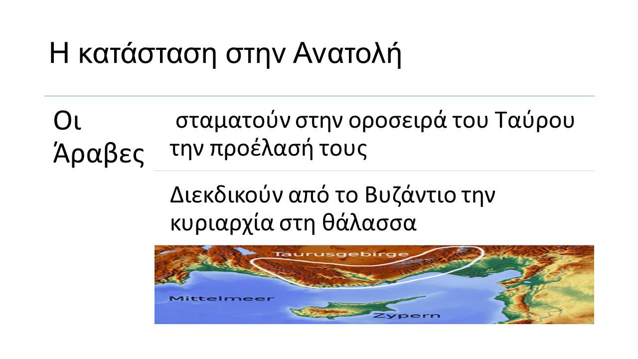 Η κατάσταση στην Ανατολή Οι Άραβες σταματούν στην οροσειρά του Ταύρου την προέλασή τους Διεκδικούν από το Βυζάντιο την κυριαρχία στη θάλασσα