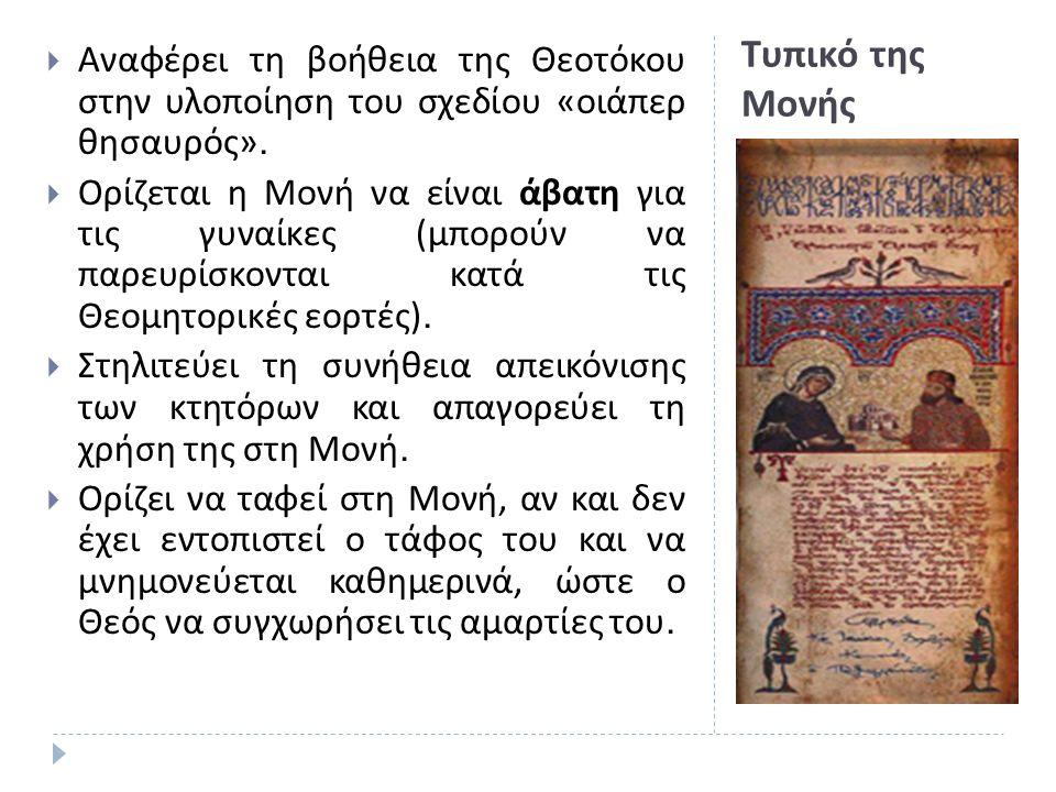 Τυπικό της Μονής  Αναφέρει τη βοήθεια της Θεοτόκου στην υλοποίηση του σχεδίου « οιάπερ θησαυρός ».  Ορίζεται η Μονή να είναι άβατη για τις γυναίκες