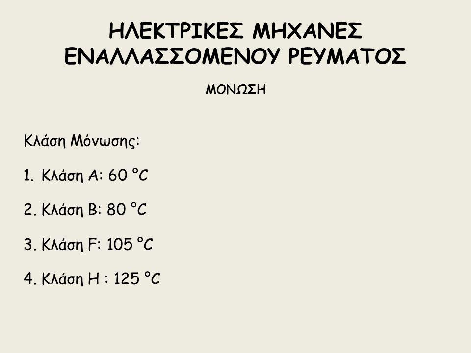 ΗΛΕΚΤΡΙΚΕΣ ΜΗΧΑΝΕΣ ΕΝΑΛΛΑΣΣΟΜΕΝΟΥ ΡΕΥΜΑΤΟΣ ΜΟΝΩΣΗ Κλάση Μόνωσης: 1.Κλάση Α: 60 °C 2.Κλάση Β: 80 °C 3.Κλάση F: 105 °C 4.Κλάση Η : 125 °C