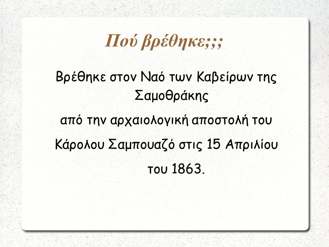 Πού βρέθηκε;;; Βρέθηκε στον Ναό των Καβείρων της Σαμοθράκης από την αρχαιολογική αποστολή του Κάρολου Σαμπουαζό στις 15 Απριλίου του 1863.