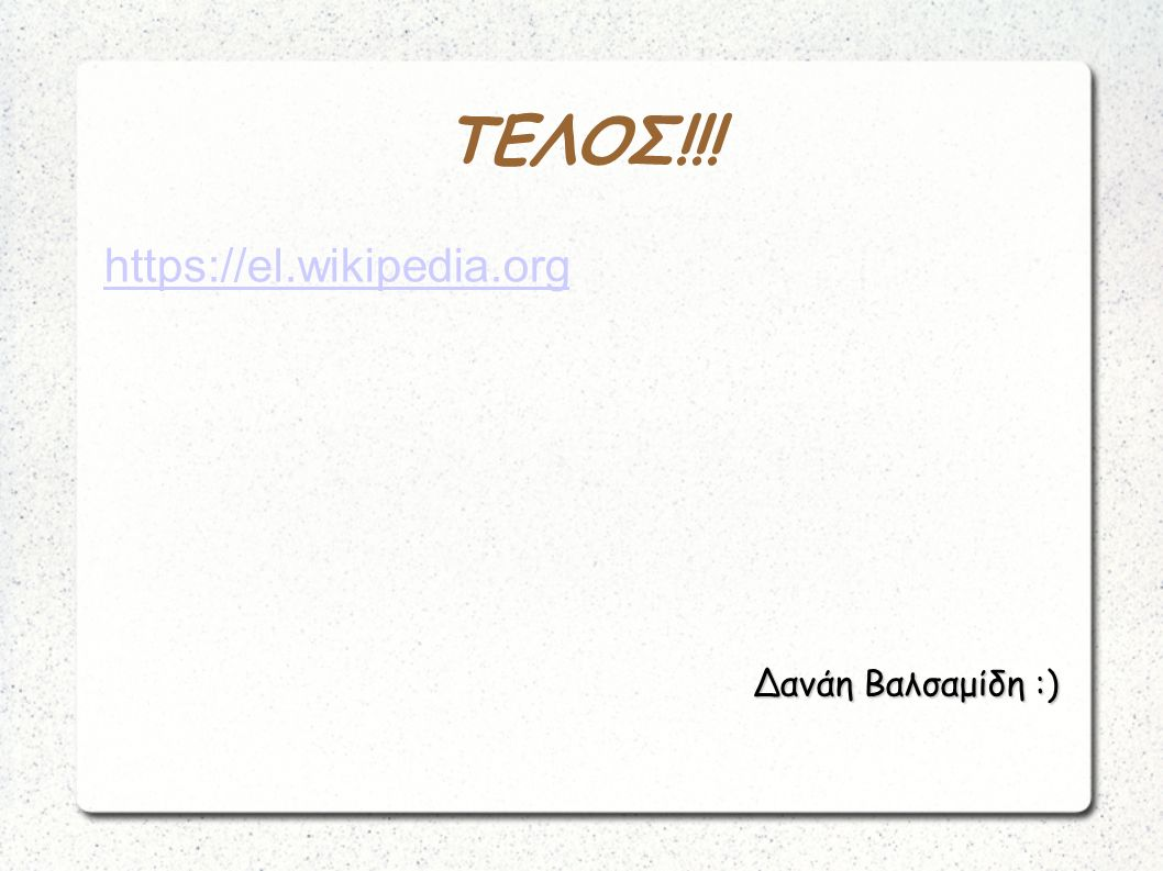 ΤΕΛΟΣ!!! https://el.wikipedia.org Δανάη Βαλσαμίδη :)