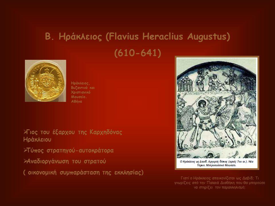 Β. Ηράκλειος (Flavius Heraclius Augustus) (610-641)  Γιος του έξαρχου της Καρχηδόνας Ηράκλειου  Τύπος στρατηγού-αυτοκράτορα  Αναδιοργάνωση του στρα