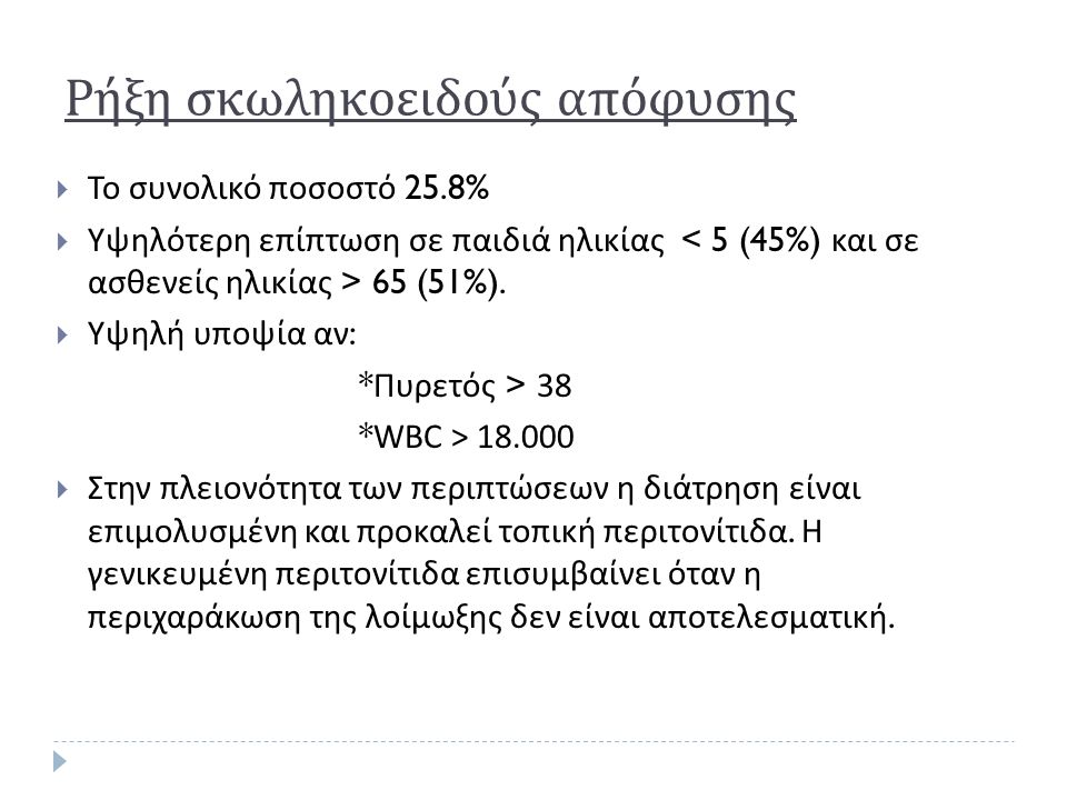 Ρήξη σκωληκοειδούς απόφυσης  Το συνολικό ποσοστό 25.8%  Υψηλότερη επίπτωση σε παιδιά ηλικίας 65 (51%).  Υψηλή υποψία αν : * Πυρετός > 38 * WBC > 18