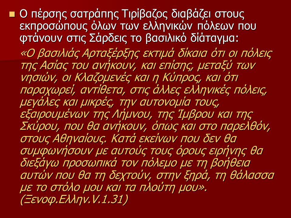 Ο πέρσης σατράπης Τιρίβαζος διαβάζει στους εκπροσώπους όλων των ελληνικών πόλεων που φτάνουν στις Σάρδεις το βασιλικό δίάταγμα: Ο πέρσης σατράπης Τιρίβαζος διαβάζει στους εκπροσώπους όλων των ελληνικών πόλεων που φτάνουν στις Σάρδεις το βασιλικό δίάταγμα: «Ο βασιλιάς Αρταξέρξης εκτιμά δίκαια ότι οι πόλεις της Ασίας του ανήκουν, και επίσης, μεταξύ των νησιών, οι Κλαζομενές και η Κύπρος, και ότι παραχωρεί, αντίθετα, στις άλλες ελληνικές πόλεις, μεγάλες και μικρές, την αυτονομία τους, εξαιρουμένων της Λήμνου, της Ίμβρου και της Σκύρου, που θα ανήκουν, όπως και στο παρελθόν, στους Αθηναίους.