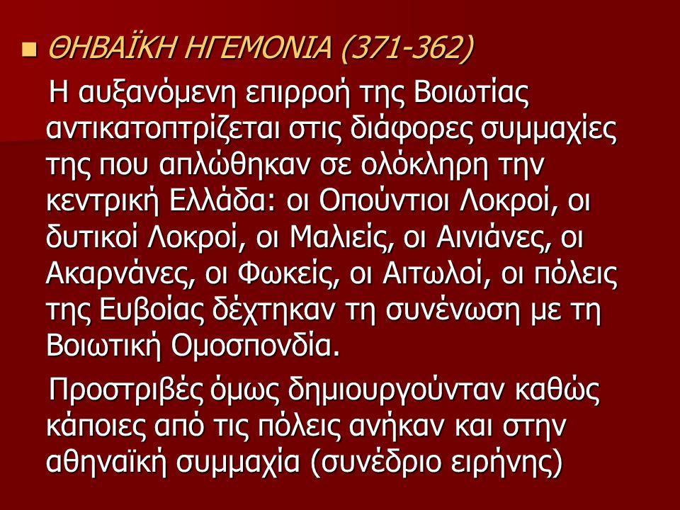 ΘΗΒΑΪΚΗ ΗΓΕΜΟΝΙΑ (371-362) ΘΗΒΑΪΚΗ ΗΓΕΜΟΝΙΑ (371-362) Η αυξανόμενη επιρροή της Βοιωτίας αντικατοπτρίζεται στις διάφορες συμμαχίες της που απλώθηκαν σε ολόκληρη την κεντρική Ελλάδα: οι Οπούντιοι Λοκροί, οι δυτικοί Λοκροί, οι Μαλιείς, οι Αινιάνες, οι Ακαρνάνες, οι Φωκείς, οι Αιτωλοί, οι πόλεις της Ευβοίας δέχτηκαν τη συνένωση με τη Βοιωτική Ομοσπονδία.
