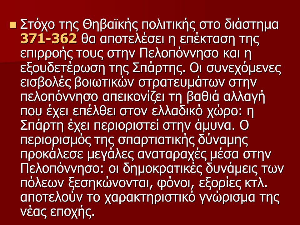 Στόχο της Θηβαϊκής πολιτικής στο διάστημα 371-362 θα αποτελέσει η επέκταση της επιρροής τους στην Πελοπόννησο και η εξουδετέρωση της Σπάρτης.