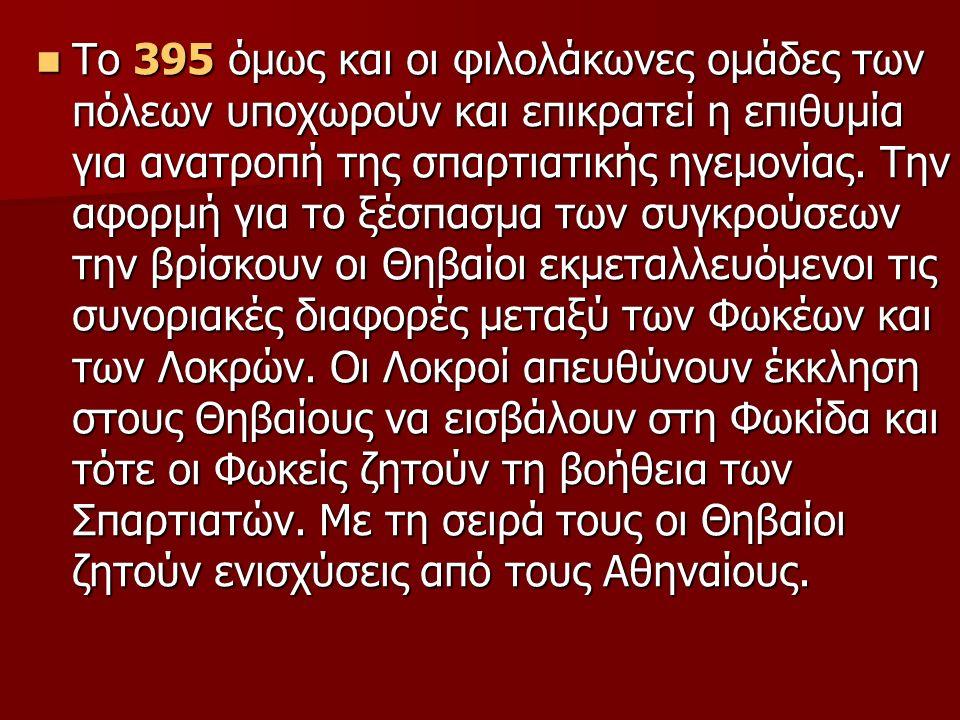 Το 395 όμως και οι φιλολάκωνες ομάδες των πόλεων υποχωρούν και επικρατεί η επιθυμία για ανατροπή της σπαρτιατικής ηγεμονίας.