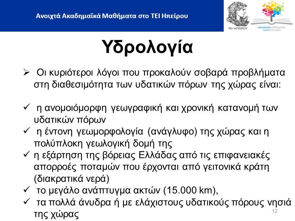 12 Υδρολογία  Οι κυριότεροι λόγοι που προκαλούν σοβαρά προβλήματα στη διαθεσιμότητα των υδατικών πόρων της χώρας είναι: η ανομοιόμορφη γεωγραφική και χρονική κατανομή των υδατικών πόρων η έντονη γεωμορφολογία (ανάγλυφο) της χώρας και η πολύπλοκη γεωλογική δομή της η εξάρτηση της βόρειας Ελλάδας από τις επιφανειακές απορροές ποταμών που έρχονται από γειτονικά κράτη (διακρατικά νερά) το μεγάλο ανάπτυγμα ακτών (15.000 km), τα πολλά άνυδρα ή με ελάχιστους υδατικούς πόρους νησιά της χώρας Ανοιχτά Ακαδημαϊκά Μαθήματα στο ΤΕΙ Ηπείρου