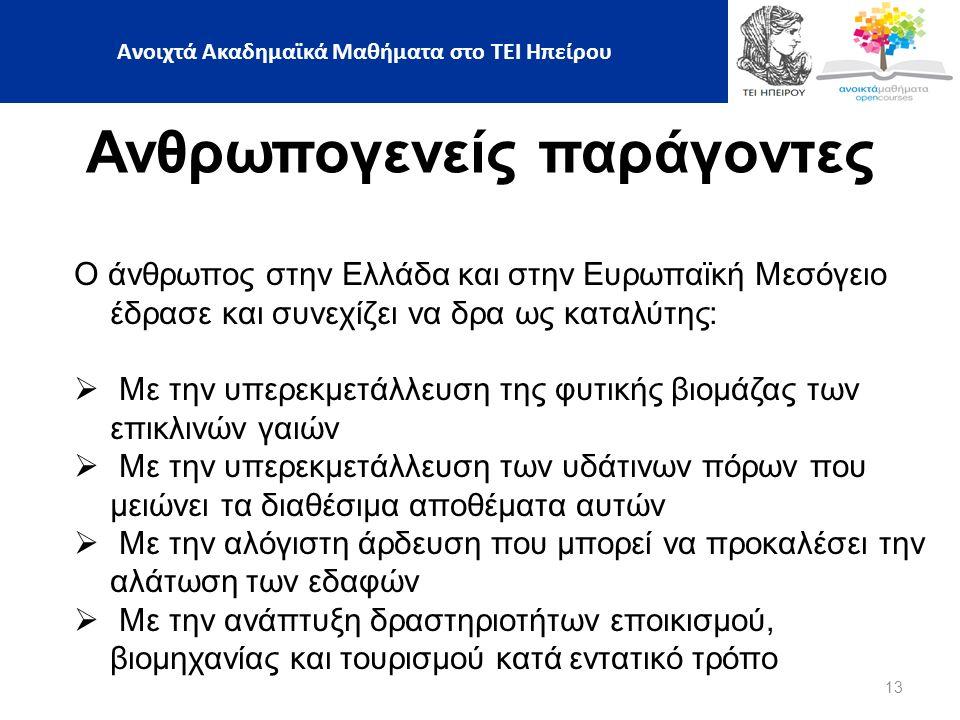 13 Ανθρωπογενείς παράγοντες Ο άνθρωπος στην Ελλάδα και στην Ευρωπαϊκή Μεσόγειο έδρασε και συνεχίζει να δρα ως καταλύτης:  Με την υπερεκμετάλλευση της φυτικής βιομάζας των επικλινών γαιών  Με την υπερεκμετάλλευση των υδάτινων πόρων που μειώνει τα διαθέσιμα αποθέματα αυτών  Με την αλόγιστη άρδευση που μπορεί να προκαλέσει την αλάτωση των εδαφών  Με την ανάπτυξη δραστηριοτήτων εποικισμού, βιομηχανίας και τουρισμού κατά εντατικό τρόπο Ανοιχτά Ακαδημαϊκά Μαθήματα στο ΤΕΙ Ηπείρου
