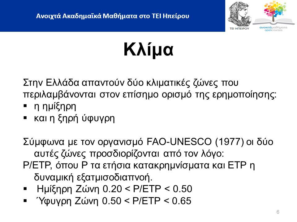 6 Κλίμα Στην Ελλάδα απαντούν δύο κλιματικές ζώνες που περιλαμβάνονται στον επίσημο ορισμό της ερημοποίησης:  η ημίξηρη  και η ξηρή ύφυγρη Σύμφωνα με τον οργανισμό FAO-UNESCO (1977) οι δύο αυτές ζώνες προσδιορίζονται από τον λόγο: Ρ/ΕΤΡ, όπου Ρ τα ετήσια κατακρημνίσματα και ΕΤΡ η δυναμική εξατμισοδιαπνοή.