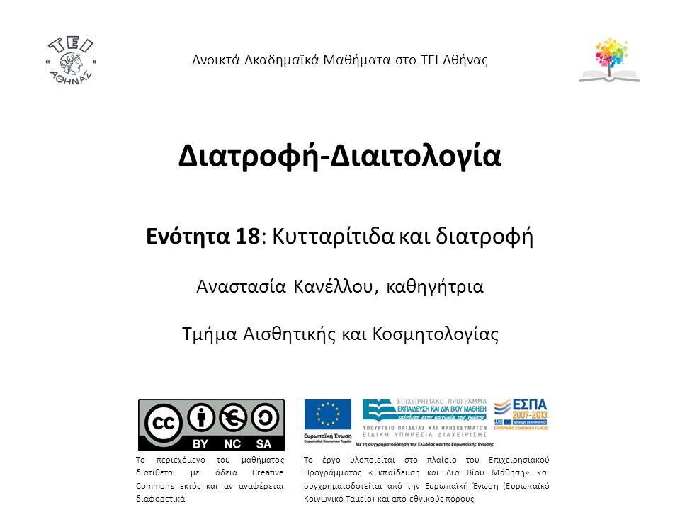 Διατροφή-Διαιτολογία Ενότητα 18: Κυτταρίτιδα και διατροφή Αναστασία Κανέλλου, καθηγήτρια Τμήμα Αισθητικής και Κοσμητολογίας Ανοικτά Ακαδημαϊκά Μαθήματα στο ΤΕΙ Αθήνας Το περιεχόμενο του μαθήματος διατίθεται με άδεια Creative Commons εκτός και αν αναφέρεται διαφορετικά Το έργο υλοποιείται στο πλαίσιο του Επιχειρησιακού Προγράμματος «Εκπαίδευση και Δια Βίου Μάθηση» και συγχρηματοδοτείται από την Ευρωπαϊκή Ένωση (Ευρωπαϊκό Κοινωνικό Ταμείο) και από εθνικούς πόρους.