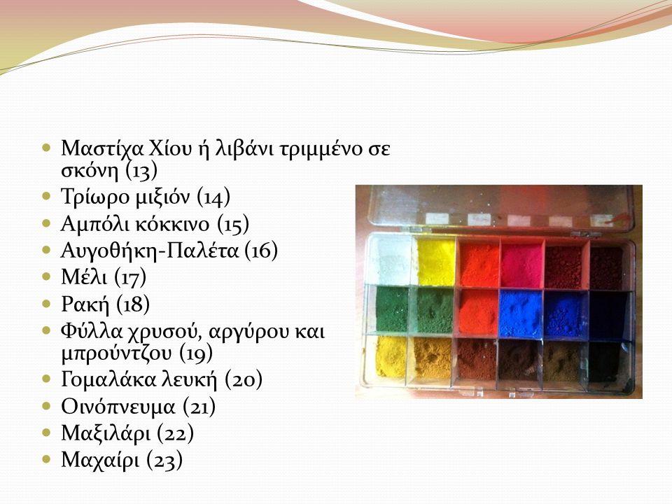 Μαστίχα Χίου ή λιβάνι τριμμένο σε σκόνη (13) Τρίωρο μιξιόν (14) Αμπόλι κόκκινο (15) Αυγοθήκη-Παλέτα (16) Μέλι (17) Ρακή (18) Φύλλα χρυσού, αργύρου και