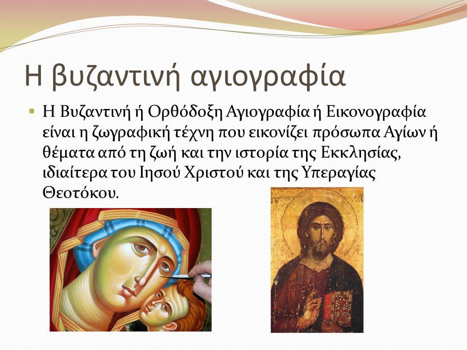 Η βυζαντινή αγιογραφία  Η Βυζαντινή ή Ορθόδοξη Αγιογραφία ή Εικονογραφία είναι η ζωγραφική τέχνη που εικονίζει πρόσωπα Αγίων ή θέματα από τη ζωή και