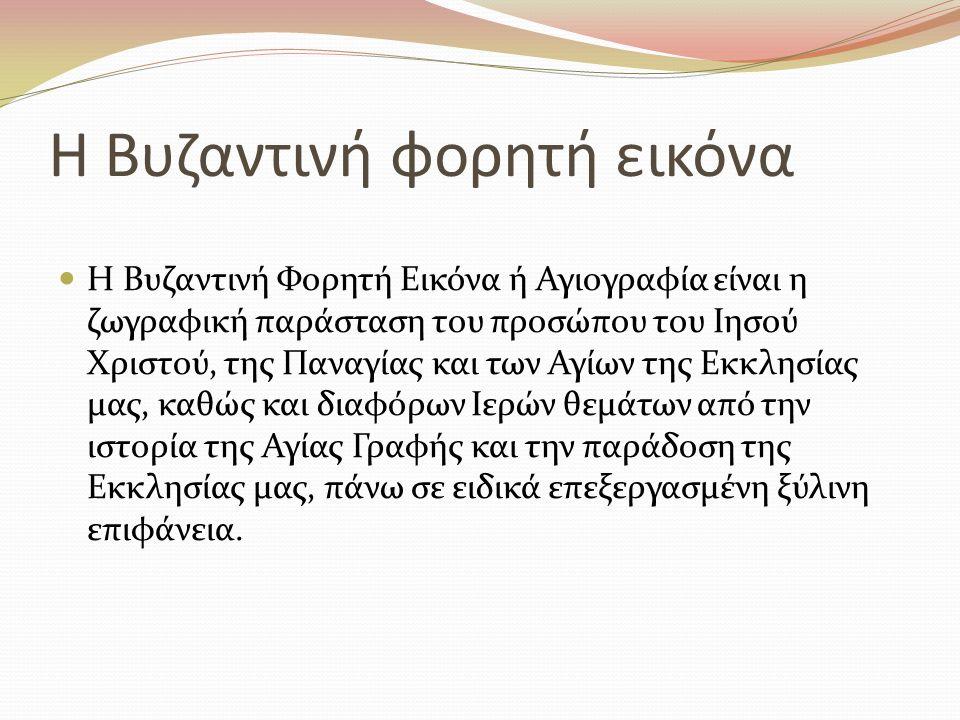 Η Βυζαντινή φορητή εικόνα Η Βυζαντινή Φορητή Εικόνα ή Αγιογραφία είναι η ζωγραφική παράσταση του προσώπου του Ιησού Χριστού, της Παναγίας και των Αγίω