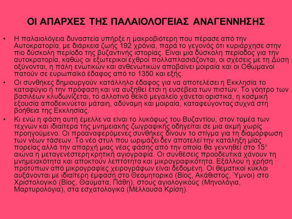 ΟΙ ΑΠΑΡΧΕΣ ΤΗΣ ΠΑΛΑΙΟΛΟΓΕΙΑΣ ΑΝΑΓΕΝΝΗΣΗΣ Η παλαιολόγεια δυναστεία υπήρξε η μακροβιότερη που πέρασε από την Αυτοκρατορία, με διάρκεια ζωής 192 χρόνια, παρά το γεγονός ότι κυριάρχησε στην πιο δύσκολη περίοδο της βυζαντινής ιστορίας.