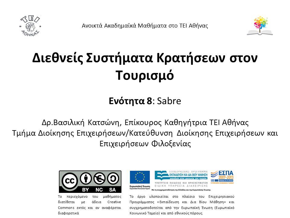 Διεθνείς Συστήματα Κρατήσεων στον Τουρισμό Ενότητα 8: Sabre Δρ.Βασιλική Κατσώνη, Επίκουρος Καθηγήτρια ΤΕΙ Αθήνας Τμήμα Διοίκησης Επιχειρήσεων/Κατεύθυνση Διοίκησης Επιχειρήσεων και Επιχειρήσεων Φιλοξενίας Ανοικτά Ακαδημαϊκά Μαθήματα στο ΤΕΙ Αθήνας Το περιεχόμενο του μαθήματος διατίθεται με άδεια Creative Commons εκτός και αν αναφέρεται διαφορετικά Το έργο υλοποιείται στο πλαίσιο του Επιχειρησιακού Προγράμματος «Εκπαίδευση και Δια Βίου Μάθηση» και συγχρηματοδοτείται από την Ευρωπαϊκή Ένωση (Ευρωπαϊκό Κοινωνικό Ταμείο) και από εθνικούς πόρους.