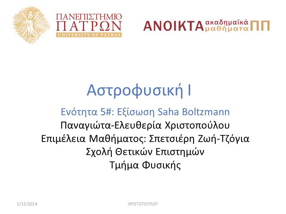 5/11/2014ΧΡΙΣΤΟΠΟΥΛΟΥ Ενότητα 5#: Εξίσωση Saha Boltzmann Παναγιώτα-Ελευθερία Χριστοπούλου Eπιμέλεια Μαθήματος: Σπετσιέρη Ζωή-Τζόγια Σχολή Θετικών Επιστημών Τμήμα Φυσικής