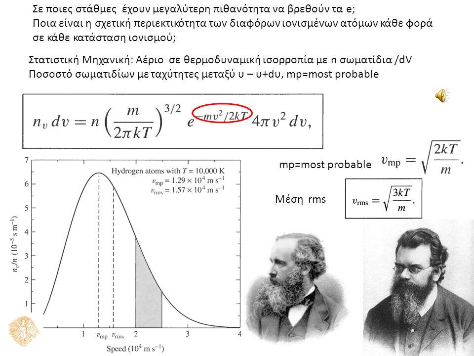 Σε ποιες στάθμες έχουν μεγαλύτερη πιθανότητα να βρεθούν τα e; Ποια είναι η σχετική περιεκτικότητα των διαφόρων ιονισμένων ατόμων κάθε φορά σε κάθε κατάσταση ιονισμού; Στατιστική Μηχανική: Αέριο σε θερμοδυναμική ισορροπία με n σωματίδια /dV Ποσοστό σωματιδίων με ταχύτητες μεταξύ υ – υ+dυ, mp=most probable mp=most probable Μέση rms