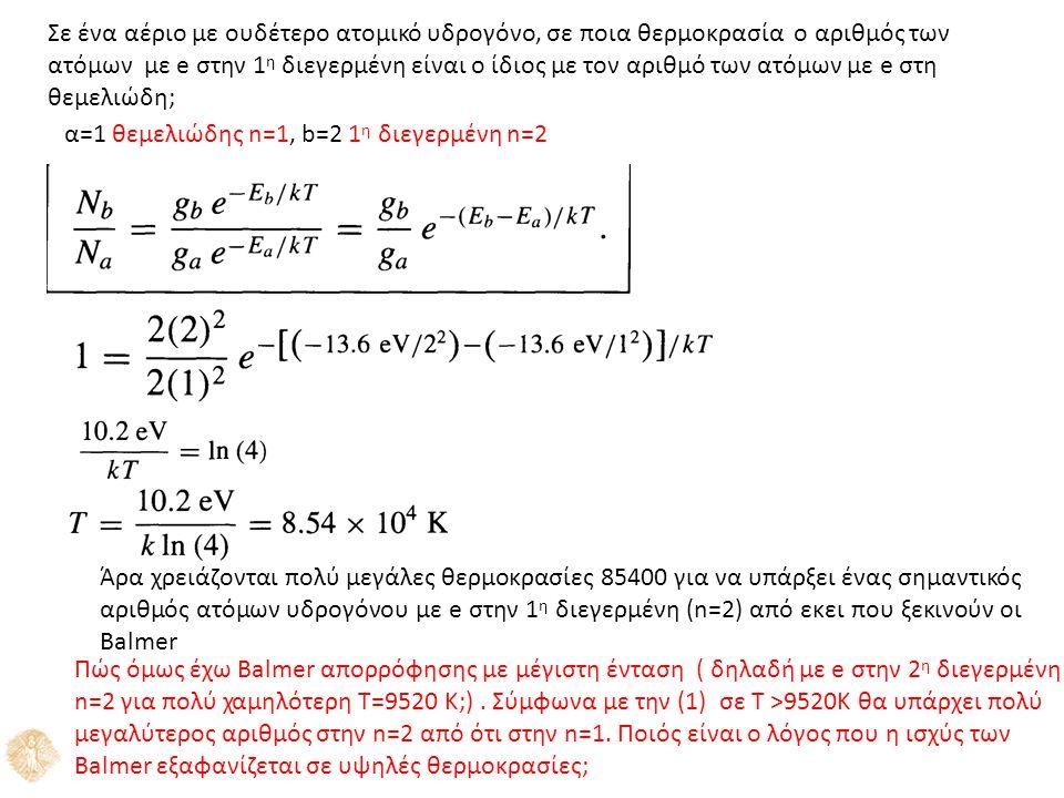 Σε ένα αέριο με ουδέτερο ατομικό υδρογόνο, σε ποια θερμοκρασία ο αριθμός των ατόμων με e στην 1 η διεγερμένη είναι ο ίδιος με τον αριθμό των ατόμων με e στη θεμελιώδη; α=1 θεμελιώδης n=1, b=2 1 η διεγερμένη n=2 Άρα χρειάζονται πολύ μεγάλες θερμοκρασίες 85400 για να υπάρξει ένας σημαντικός αριθμός ατόμων υδρογόνου με e στην 1 η διεγερμένη (n=2) από εκει που ξεκινούν οι Balmer Πώς όμως έχω Balmer απορρόφησης με μέγιστη ένταση ( δηλαδή με e στην 2 η διεγερμένη n=2 για πολύ χαμηλότερη Τ=9520 K;).