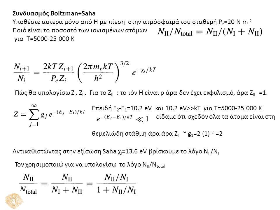 Συνδυασμός Boltzman+Saha Υποθέστε αστέρα μόνο από Η με πίεση στην ατμόσφαιρά του σταθερή P e =20 Ν m -2 Ποιό είναι το ποσοστό των ιονισμένων ατόμων για Τ=5000-25 000 Κ Πώς θα υπολογίσω Z I, Z II.