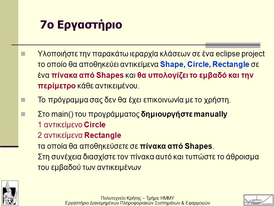 Πολυτεχνείο Κρήτης – Τμήμα ΗΜΜΥ Εργαστήριο Διανεμημένων Πληροφοριακών Συστημάτων & Εφαρμογών 7o Εργαστήριο Υλοποιήστε την παρακάτω ιεραρχία κλάσεων σε ένα eclipse project το οποίο θα αποθηκεύει αντικείμενα Shape, Circle, Rectangle σε ένα πίνακα από Shapes και θα υπολογίζει το εμβαδό και την περίμετρο κάθε αντικειμένου.