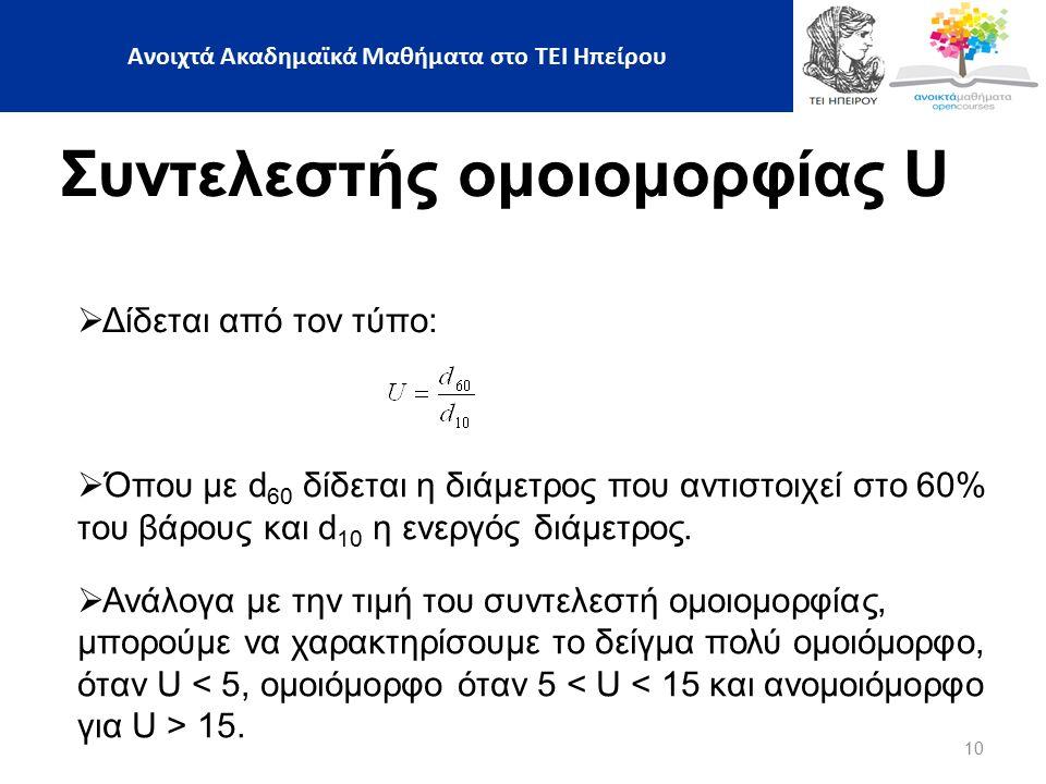 10  Δίδεται από τον τύπο: Συντελεστής ομοιομορφίας U  Όπου με d 60 δίδεται η διάμετρος που αντιστοιχεί στο 60% του βάρους και d 10 η ενεργός διάμετρος.
