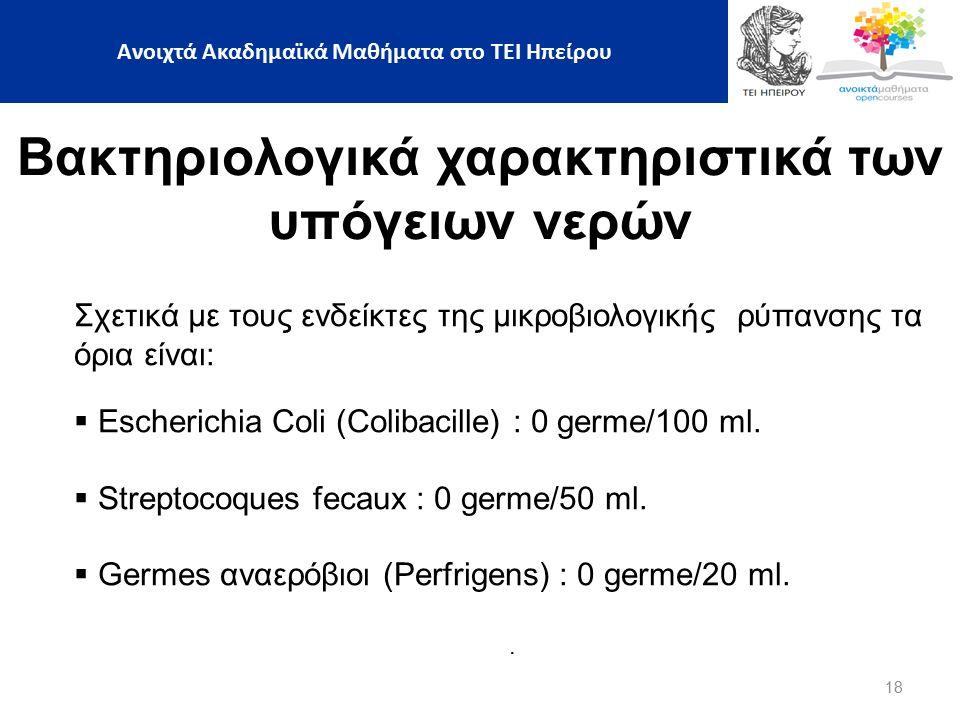 18 Βακτηριολογικά χαρακτηριστικά των υπόγειων νερών Σχετικά με τους ενδείκτες της μικροβιολογικής ρύπανσης τα όρια είναι:  Escherichia Coli (Colibacille) : 0 germe/100 ml.