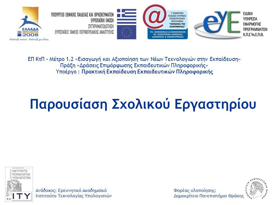 Φορέας υλοποίησης: Δημοκρίτειο Πανεπιστήμιο Θράκης Ανάδοχος: Ερευνητικό Ακαδημαϊκό Ινστιτούτο Τεχνολογίας Υπολογιστών ΕΠ ΚτΠ – Μέτρο 1.2 «Εισαγωγή και Αξιοποίηση των Νέων Τεχνολογιών στην Εκπαίδευση» Πράξη «Δράσεις Επιμόρφωσης Εκπαιδευτικών Πληροφορικής» Υποέργο : Πρακτική Εκπαίδευση Εκπαιδευτικών Πληροφορικής Παρουσίαση Σχολικού Εργαστηρίου